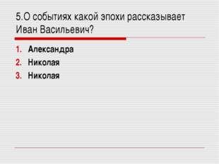5.О событиях какой эпохи рассказывает Иван Васильевич? Александра ΙΙ Николая