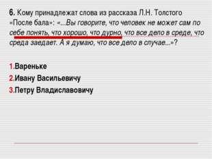 6. Кому принадлежат слова из рассказа Л.Н. Толстого «После бала»: «...Вы гово