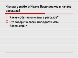 Что мы узнаём о Иване Васильевиче в начале рассказа? Какие события описаны в