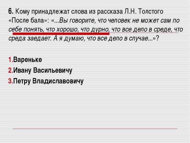 6. Кому принадлежат слова из рассказа Л.Н. Толстого «После бала»: «...Вы гово...