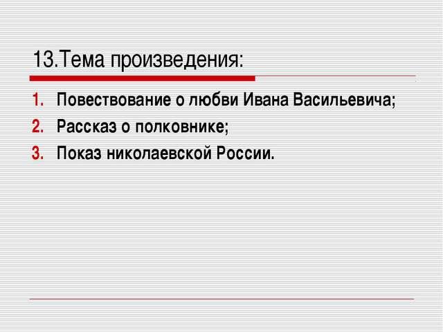 13.Тема произведения: Повествование о любви Ивана Васильевича; Рассказ о полк...