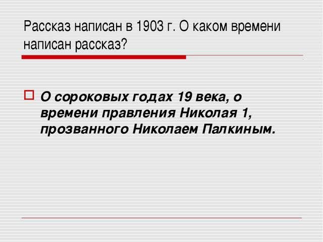 Рассказ написан в 1903 г. О каком времени написан рассказ? О сороковых годах...