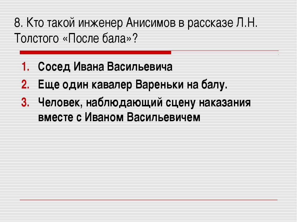 8. Кто такой инженер Анисимов в рассказе Л.Н. Толстого «После бала»? Сосед И...