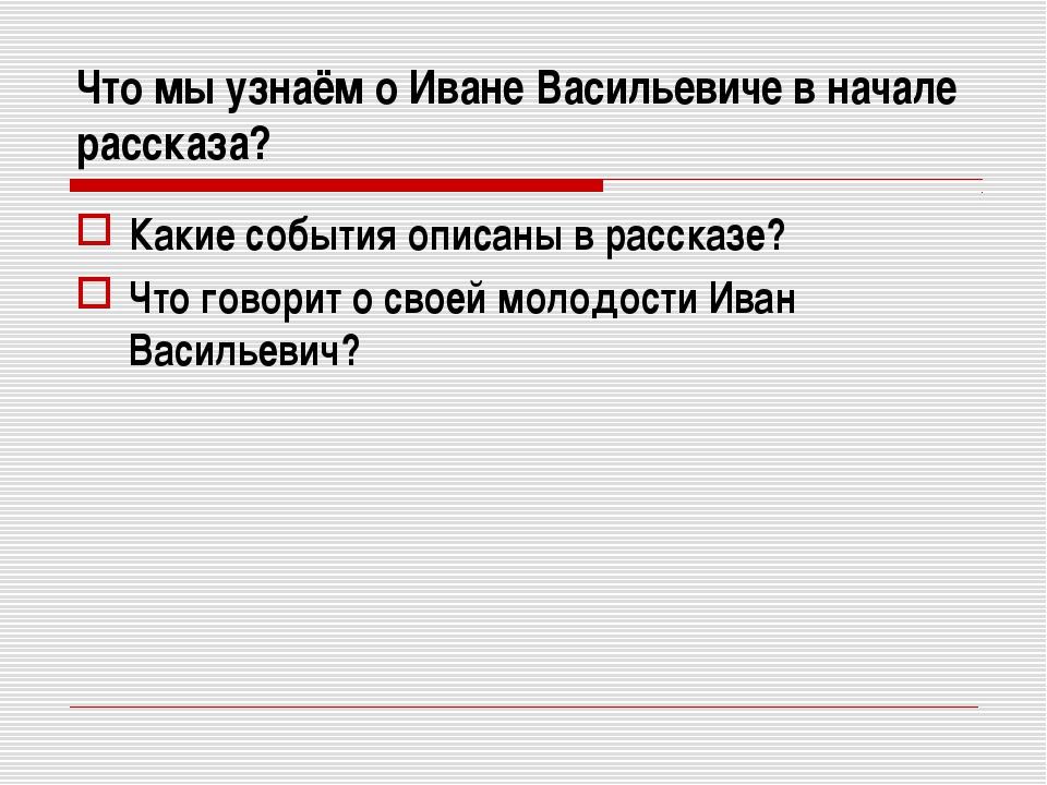 Что мы узнаём о Иване Васильевиче в начале рассказа? Какие события описаны в...