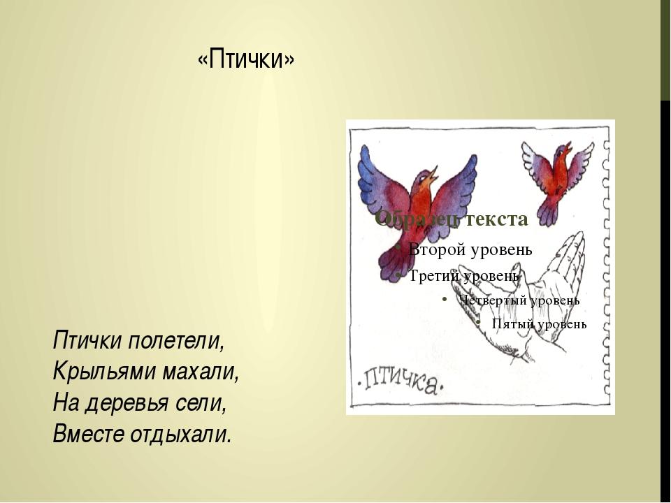 «Птички» Птички полетели, Крыльями махали, На деревья сели, Вместе отдыхали.