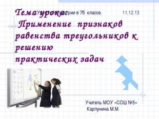 Тема урока: Применение признаков равенства треугольников к решению практическ