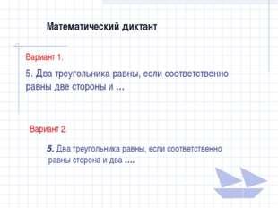Математический диктант Вариант 1. 5. Два треугольника равны, если соответстве