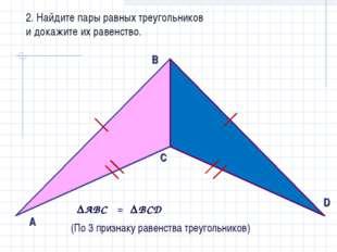 2. Найдите пары равных треугольников и докажите их равенство. AВС ВCD = (По
