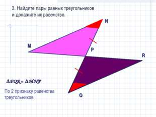 3. Найдите пары равных треугольников и докажите их равенство. РQR= MNР По 2