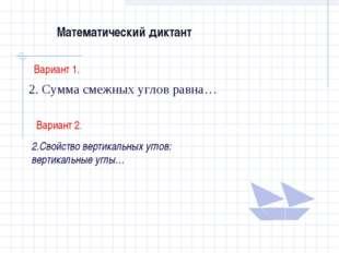 Математический диктант Вариант 1. 2. Сумма смежных углов равна… Вариант 2. 2.