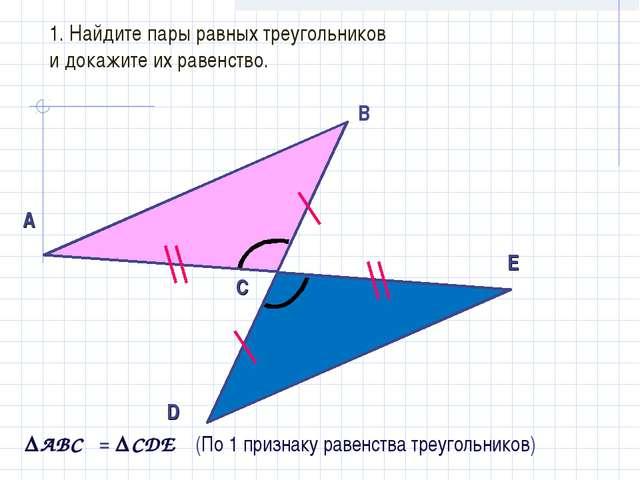 1. Найдите пары равных треугольников и докажите их равенство. А В С D Е ABC...