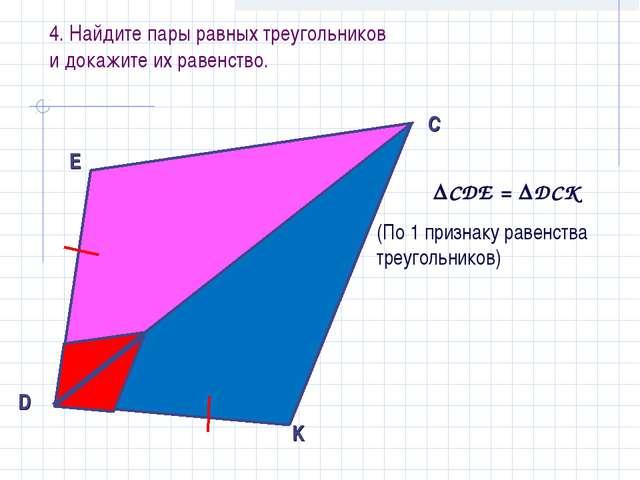 4. Найдите пары равных треугольников и докажите их равенство. CDE = DCK (По...
