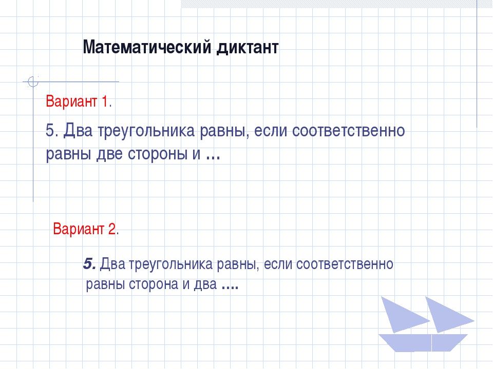 Математический диктант Вариант 1. 5. Два треугольника равны, если соответстве...