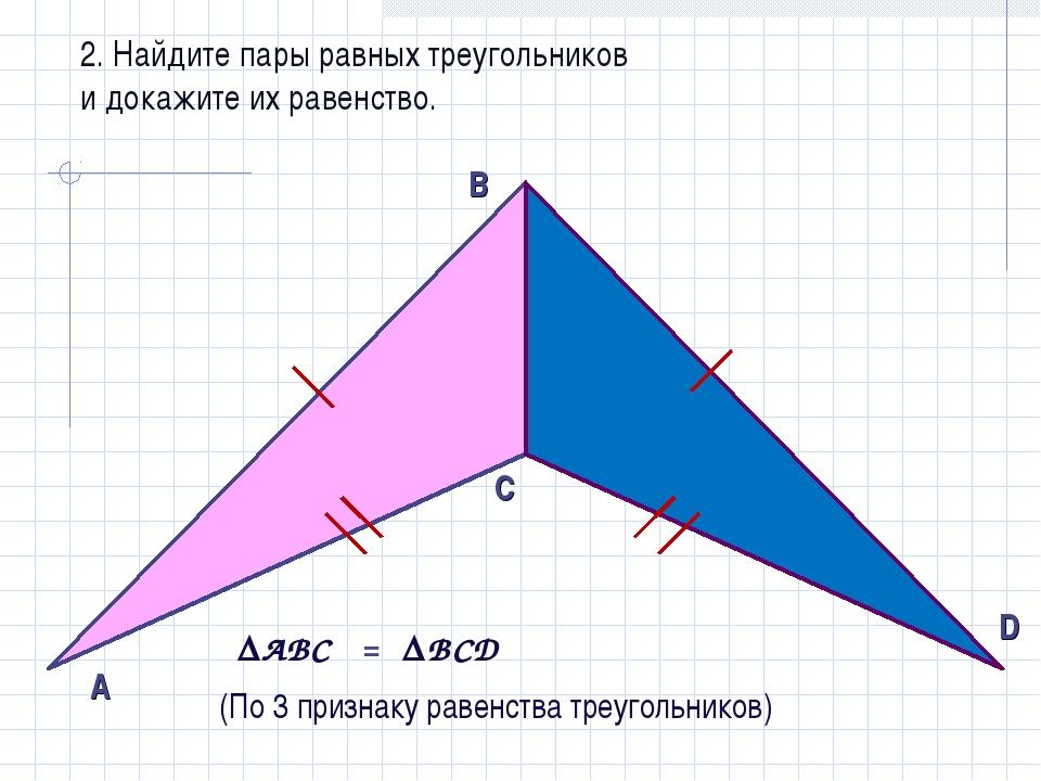 2. Найдите пары равных треугольников и докажите их равенство. AВС ВCD = (По...