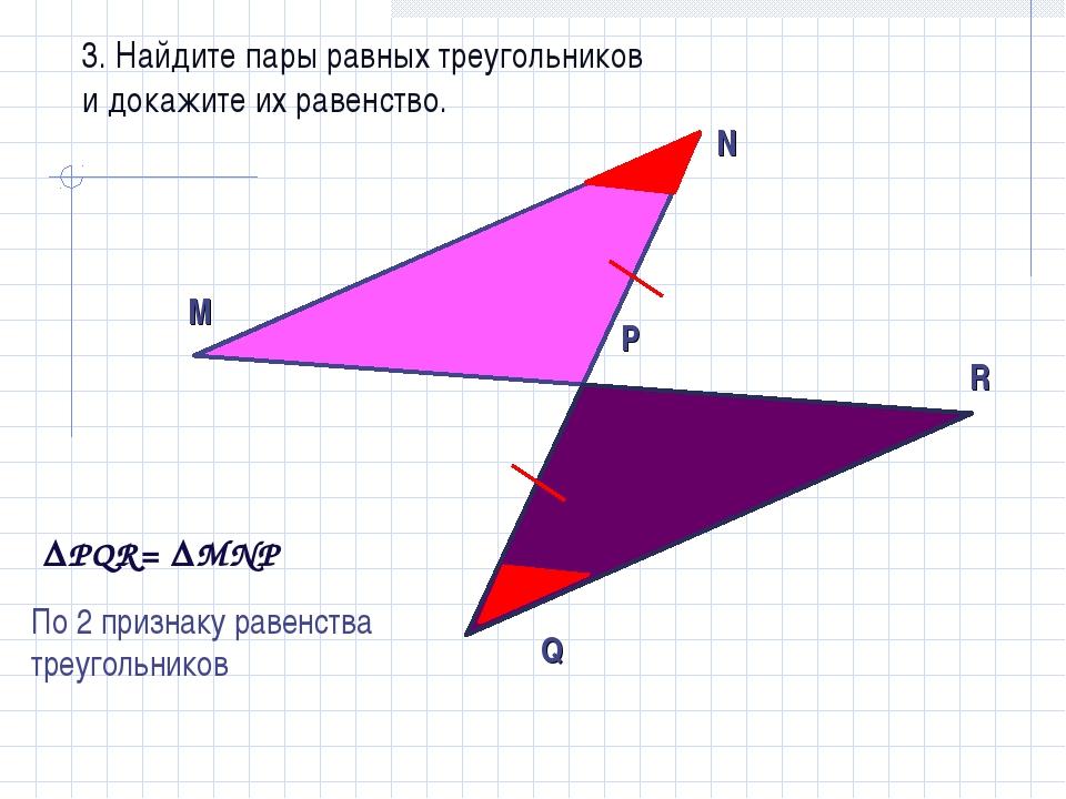3. Найдите пары равных треугольников и докажите их равенство. РQR= MNР По 2...