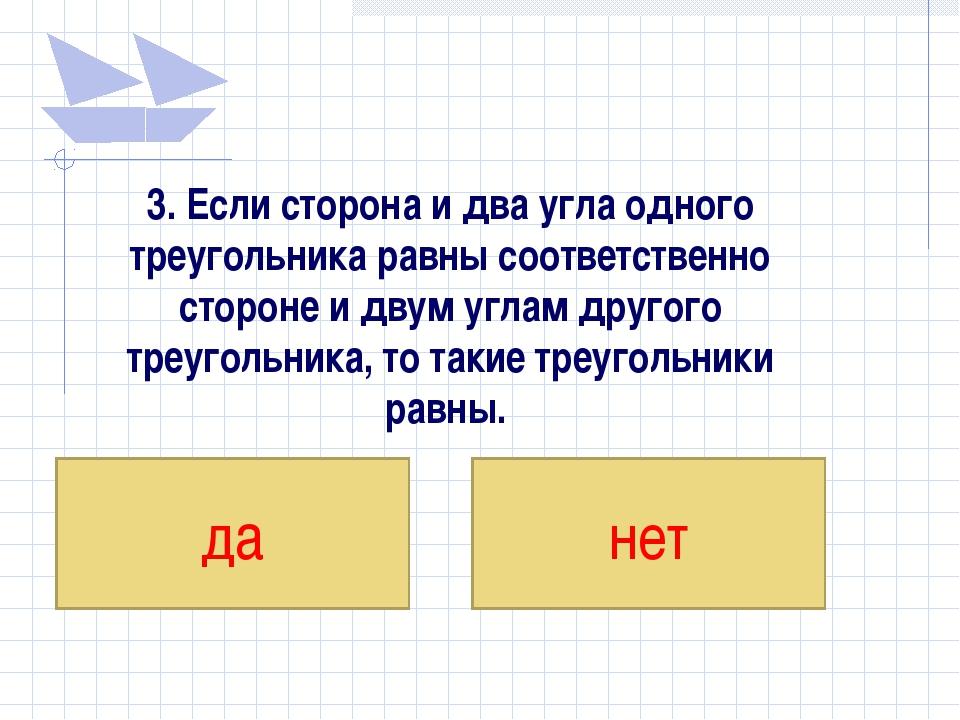 3. Если сторона и два угла одного треугольника равны соответственно стороне и...