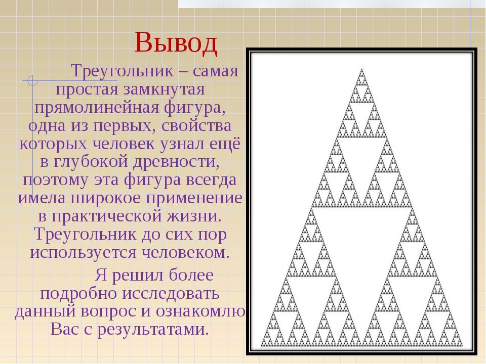 Вывод Треугольник – самая простая замкнутая прямолинейная фигура, одна из п...