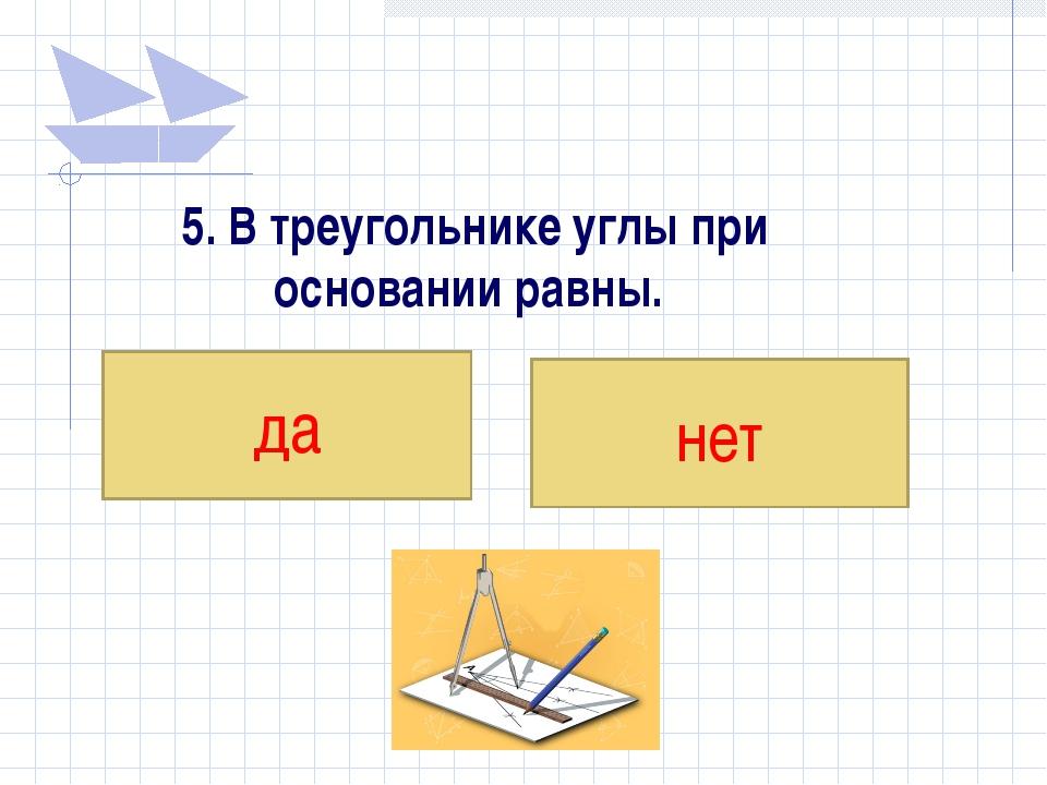 5. В треугольнике углы при основании равны. да нет