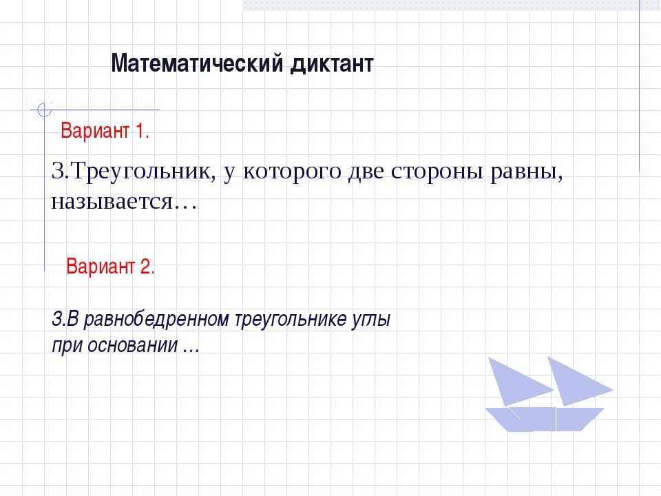 Математический диктант Вариант 1. 3.Треугольник, у которого две стороны равны...