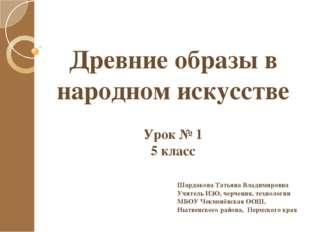 Древние образы в народном искусстве Урок № 1 5 класс Шардакова Татьяна Владим