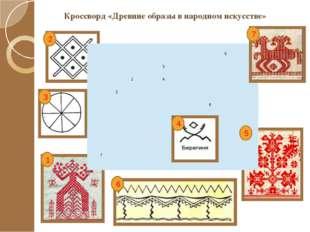 Кроссворд «Древние образы в народном искусстве» 1 2 3 4 5 6 7 5 3  1 4