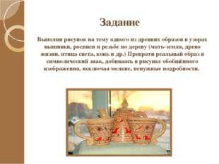 Задание Выполни рисунок на тему одного из древних образов в узорах вышивки, р