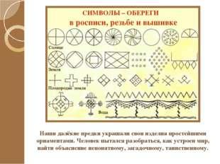 Наши далёкие предки украшали свои изделия простейшими орнаментами. Человек пы