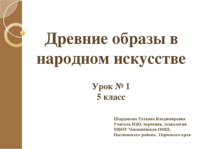 Древние образы в народном искусстве Урок № 1 5 класс Шардакова Татьяна Владим...