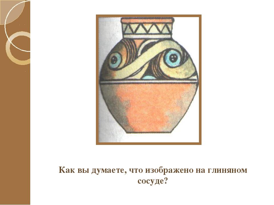 Как вы думаете, что изображено на глиняном сосуде?