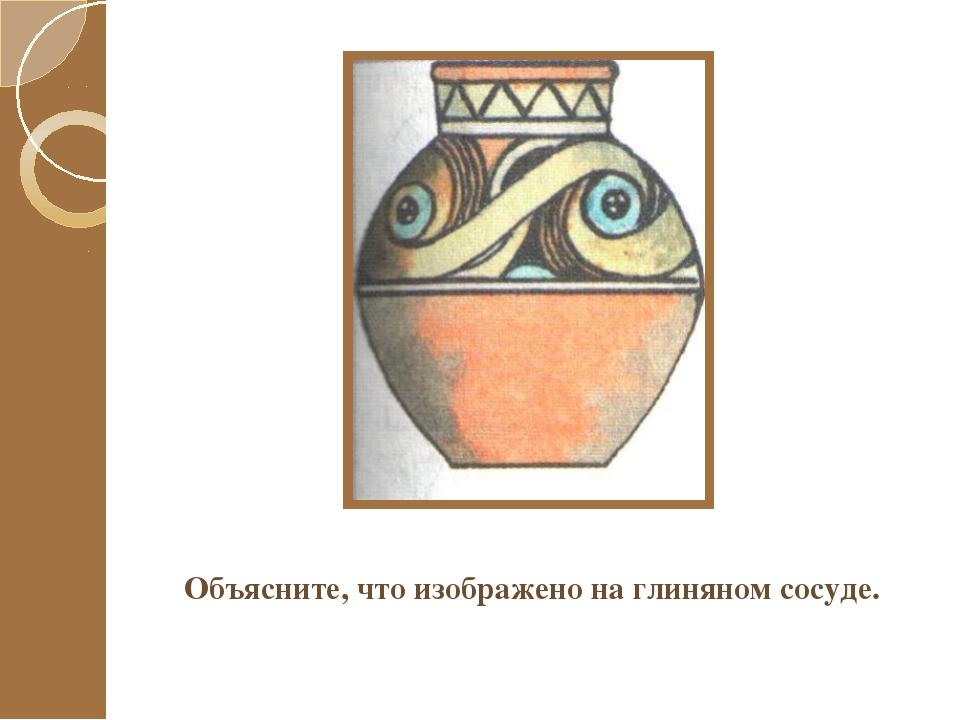 Объясните, что изображено на глиняном сосуде.