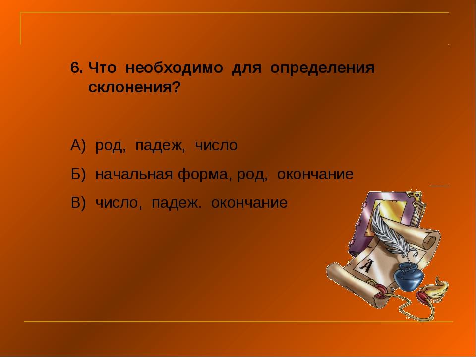Что необходимо для определения склонения? А) род, падеж, число Б) начальная ф...