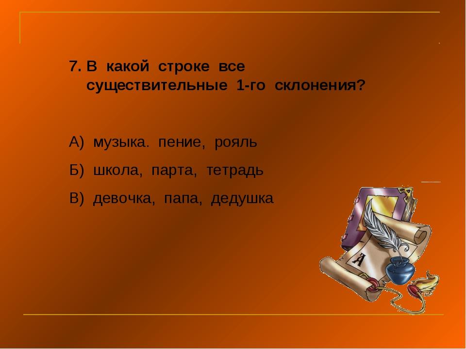 В какой строке все существительные 1-го склонения? А) музыка. пение, рояль Б)...