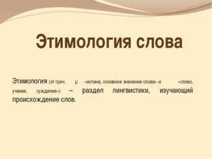 Этимология слова Этимология (от греч. ἔτυμον«истина, основное значение слова