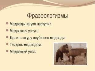 Фразеологизмы Медведь на ухо наступил. Медвежья услуга. Делить шкуру неубитог