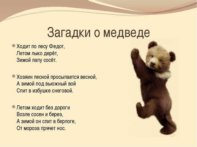Загадки о медведе Ходит по лесу Федот, Летом лыко дерёт, Зимой лапу сосёт. Хо...