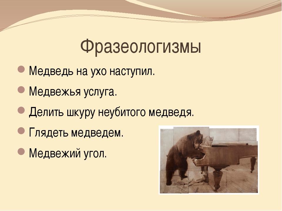 Фразеологизмы Медведь на ухо наступил. Медвежья услуга. Делить шкуру неубитог...