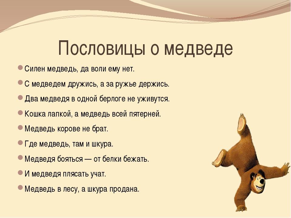 Пословицы о медведе Силен медведь, да воли ему нет. С медведем дружись, а за...