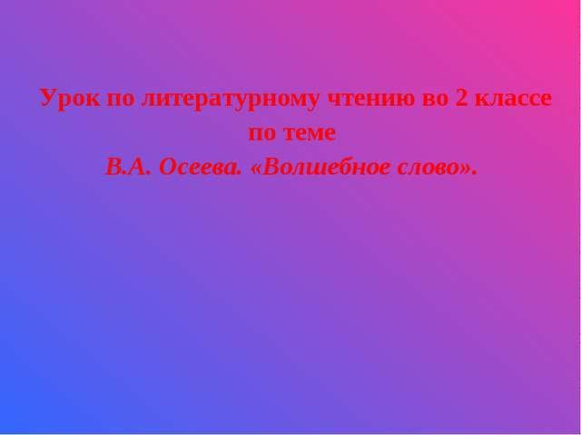 Урок по литературному чтению во 2 классе по теме В.А. Осеева. «Волшебное слов...