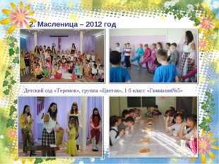 2. Масленица – 2012 год Детский сад «Теремок», группа «Цветок», 1 б класс «Ги