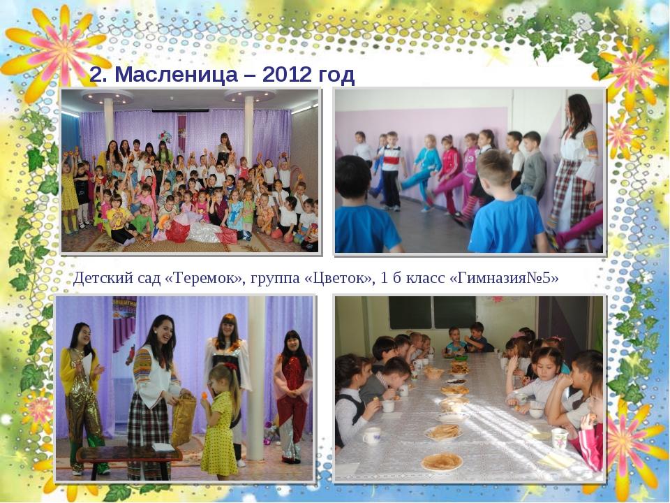 2. Масленица – 2012 год Детский сад «Теремок», группа «Цветок», 1 б класс «Ги...