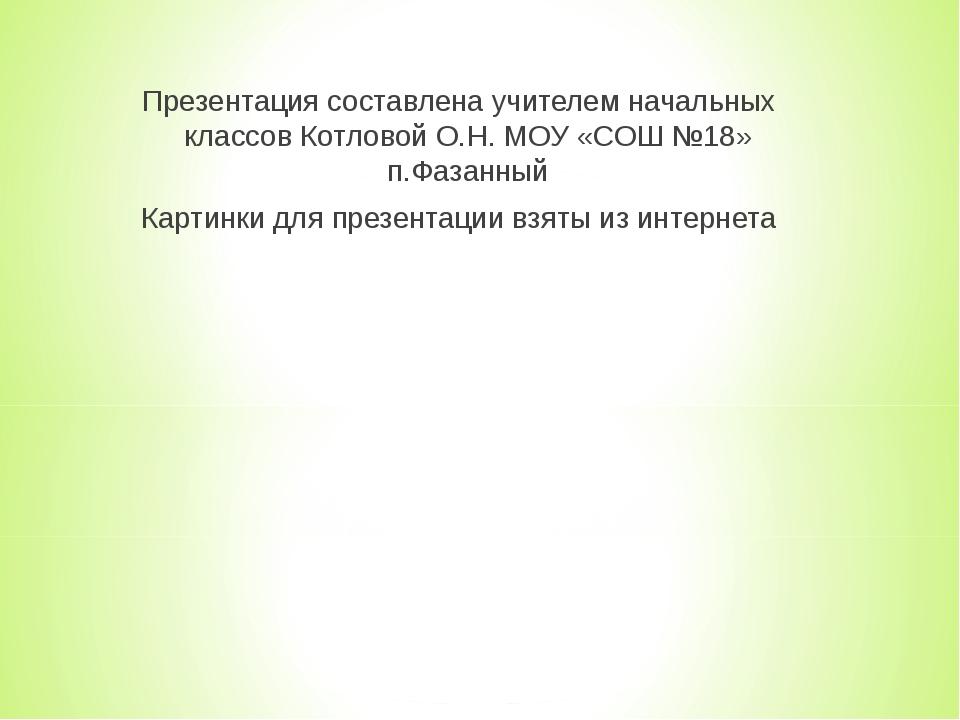 Презентация составлена учителем начальных классов Котловой О.Н. МОУ «СОШ №18»...