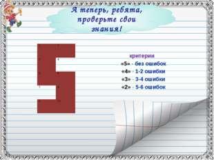 А теперь, ребята, проверьте свои знания! критерии «5» - без ошибок «4» - 1-2
