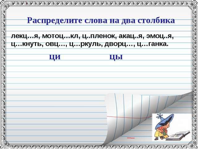 Распределите слова на два столбика лекц…я, мотоц…кл, ц..пленок, акац..я, эмоц...