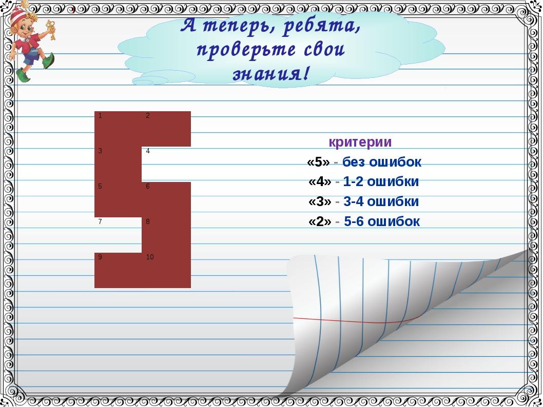 А теперь, ребята, проверьте свои знания! критерии «5» - без ошибок «4» - 1-2...