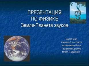 ПРЕЗЕНТАЦИЯ ПО ФИЗИКЕ Земля-Планета звуков Выполнили: Ученицы 9 «н» класса Ка