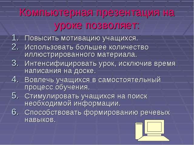 Компьютерная презентация на уроке позволяет: Повысить мотивацию учащихся. Исп...