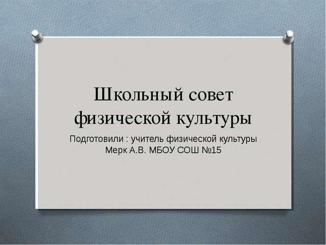 Школьный совет физической культуры Подготовили : учитель физической культуры...