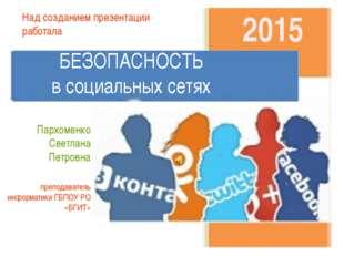 2015 БЕЗОПАСНОСТЬ в социальных сетях Над созданием презентации работала Парх