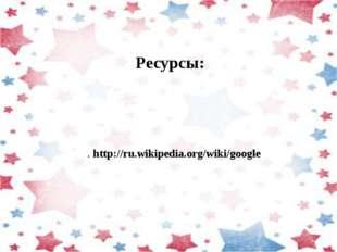 Ресурсы: . http://ru.wikipedia.org/wiki/google