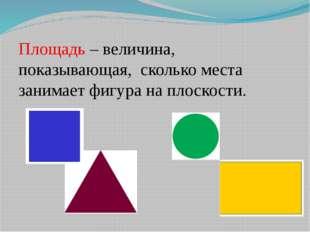 Площадь – величина, показывающая, сколько места занимает фигура на плоскости.